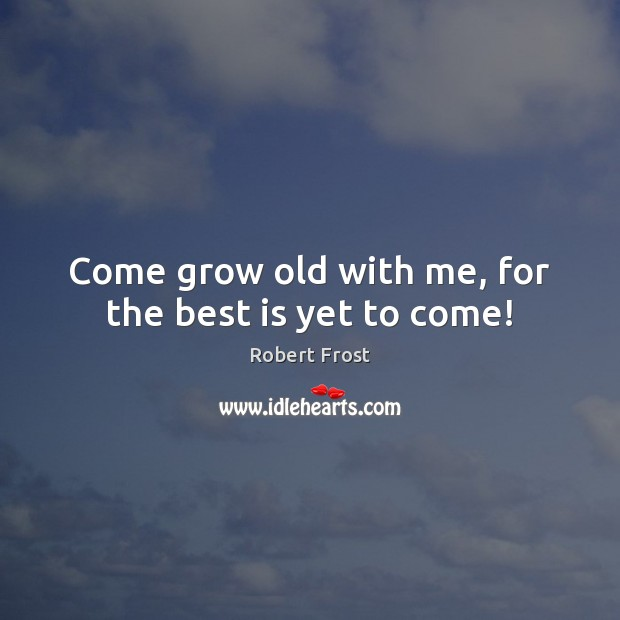 Image, Come grow old with me, for the best is yet to come!