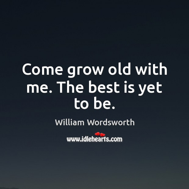 Come grow old with me. The best is yet to be. William Wordsworth Picture Quote