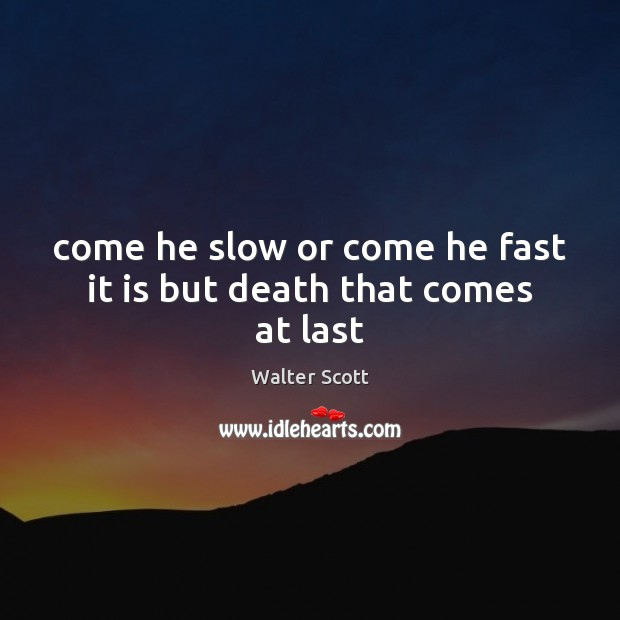 Come he slow or come he fast it is but death that comes at last Walter Scott Picture Quote