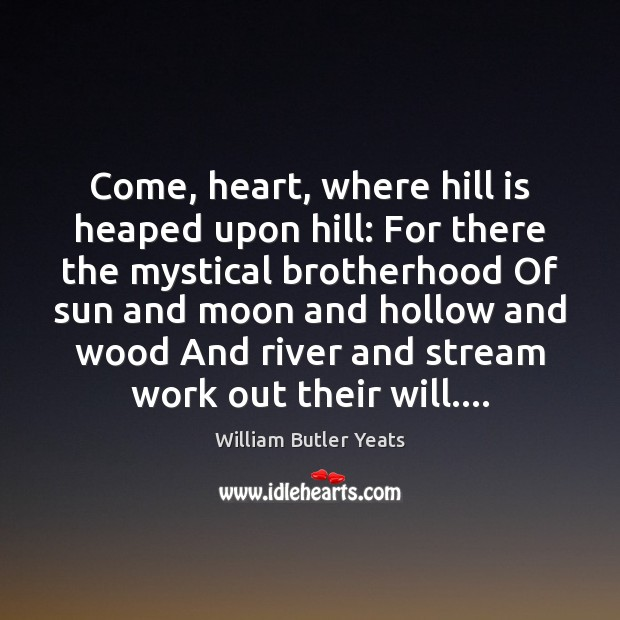 Come, heart, where hill is heaped upon hill: For there the mystical William Butler Yeats Picture Quote
