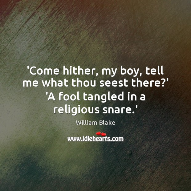'Come hither, my boy, tell me what thou seest there?' 'A William Blake Picture Quote