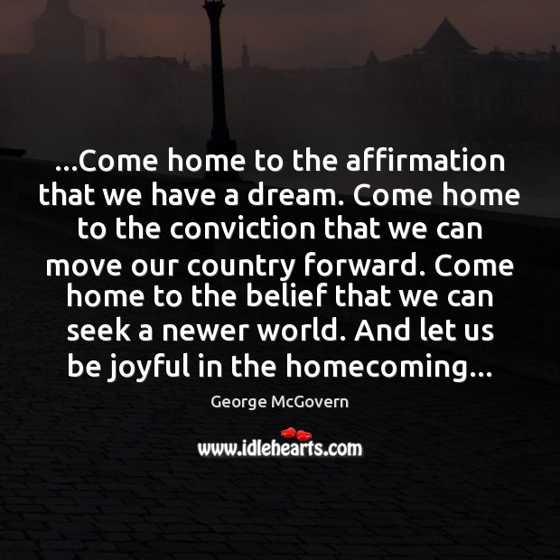 …Come home to the affirmation that we have a dream. Come home George McGovern Picture Quote