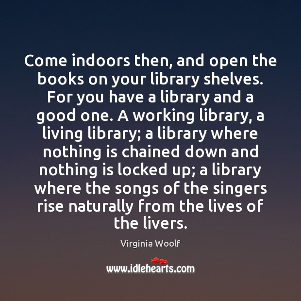 Come indoors then, and open the books on your library shelves. For Virginia Woolf Picture Quote