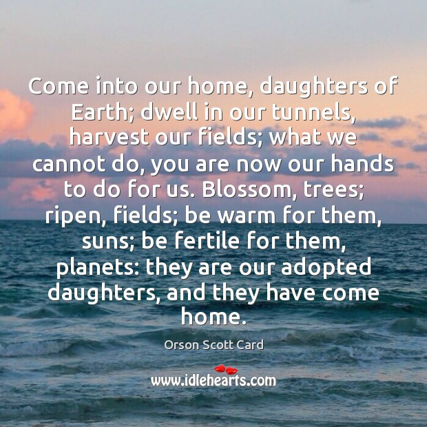 Come into our home, daughters of Earth; dwell in our tunnels, harvest Orson Scott Card Picture Quote
