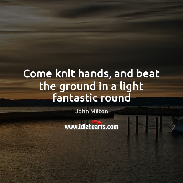 Come knit hands, and beat the ground in a light fantastic round John Milton Picture Quote