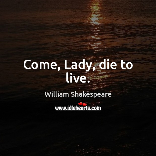 Image, Come, Lady, die to live.