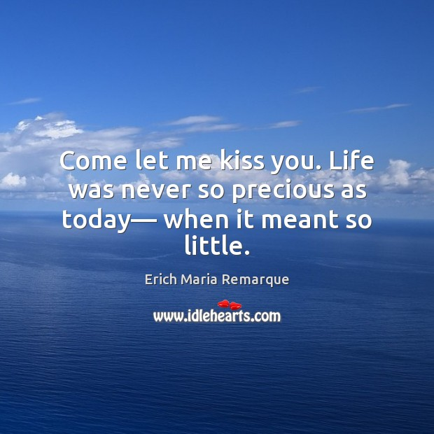 Come let me kiss you. Life was never so precious as today— when it meant so little. Kiss You Quotes Image