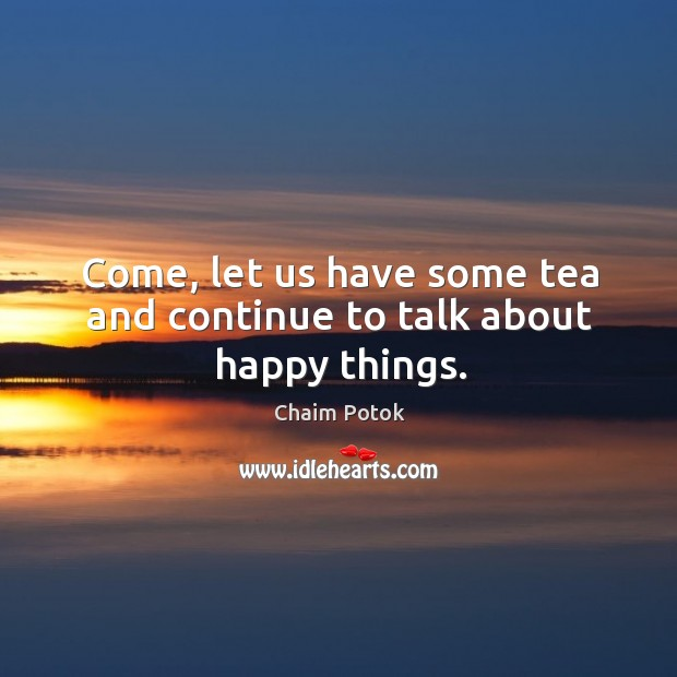 Come, let us have some tea and continue to talk about happy things. Chaim Potok Picture Quote