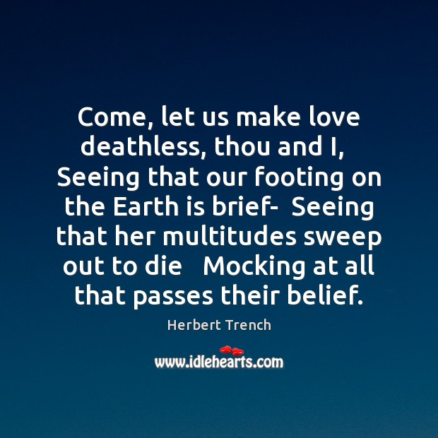 Come, let us make love deathless, thou and I,   Seeing that our Image