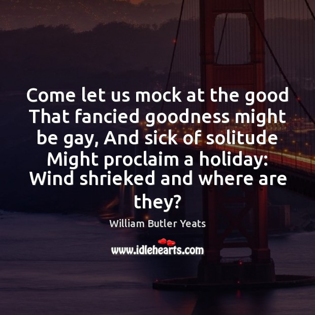 Come let us mock at the good That fancied goodness might be William Butler Yeats Picture Quote