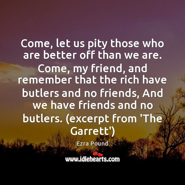Come, let us pity those who are better off than we are. Ezra Pound Picture Quote