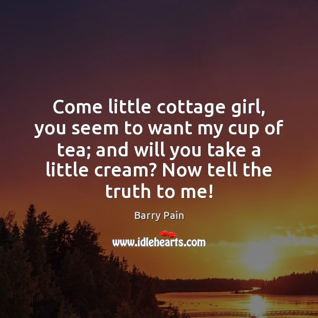 Image, Come little cottage girl, you seem to want my cup of tea;
