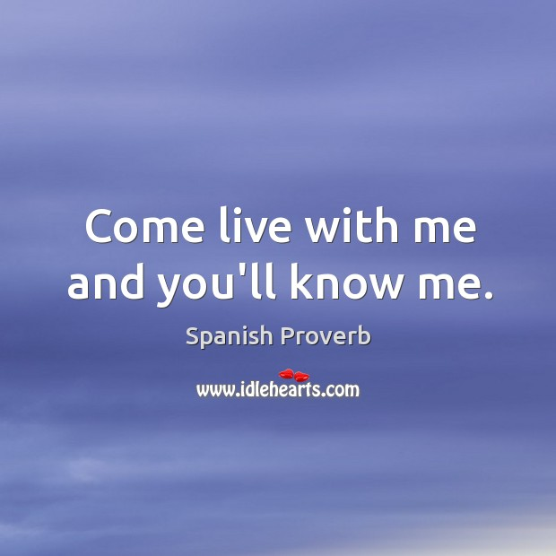 Come live with me and you'll know me. Spanish Proverbs Image