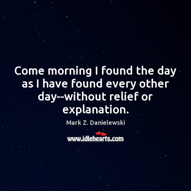 Come morning I found the day as I have found every other Mark Z. Danielewski Picture Quote