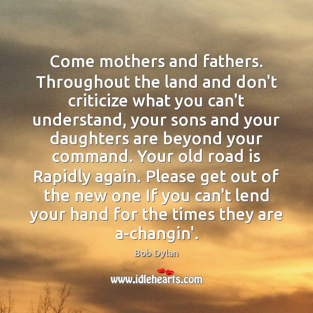 Come mothers and fathers. Throughout the land and don't criticize what you Bob Dylan Picture Quote