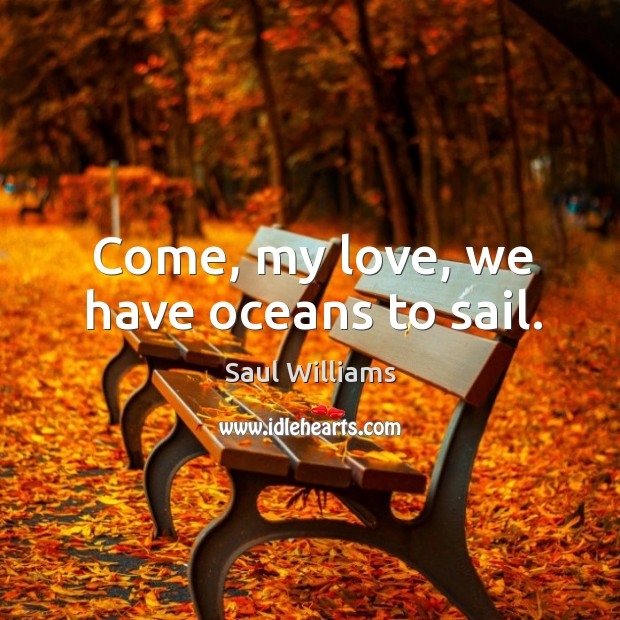 Come, my love, we have oceans to sail. Image