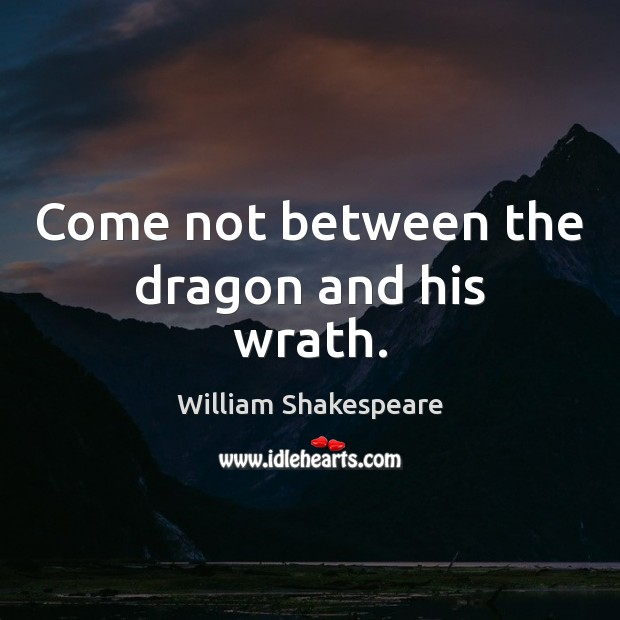 Come not between the dragon and his wrath. Image