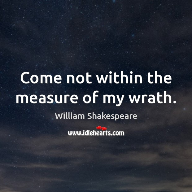 Come not within the measure of my wrath. Image