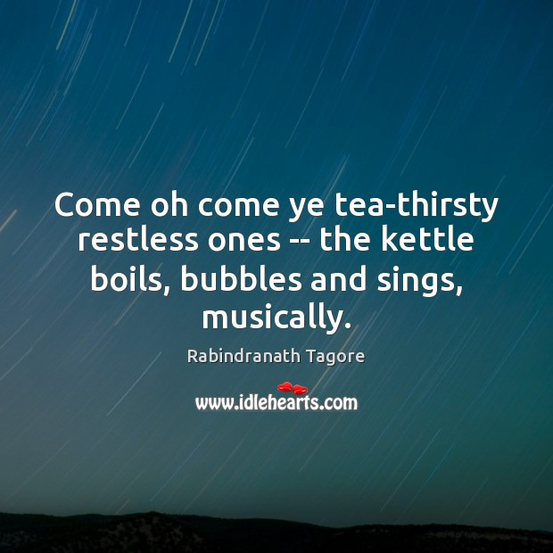 Image, Come oh come ye tea-thirsty restless ones — the kettle boils, bubbles