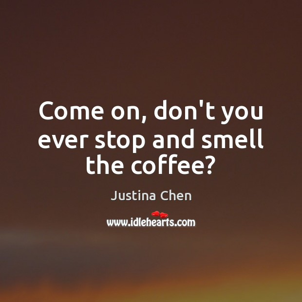 Come on, don't you ever stop and smell the coffee? Coffee Quotes Image
