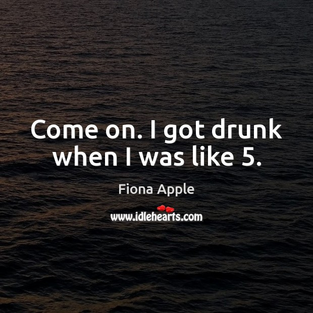 Come on. I got drunk when I was like 5. Fiona Apple Picture Quote