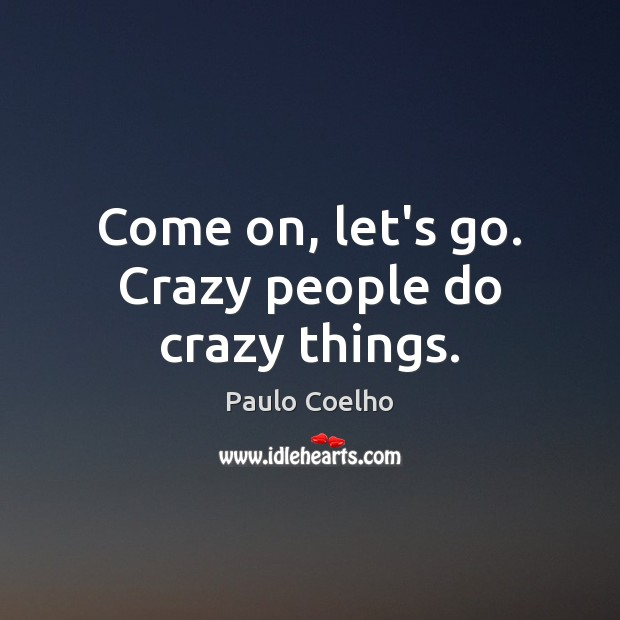 Come on, let's go. Crazy people do crazy things. Image