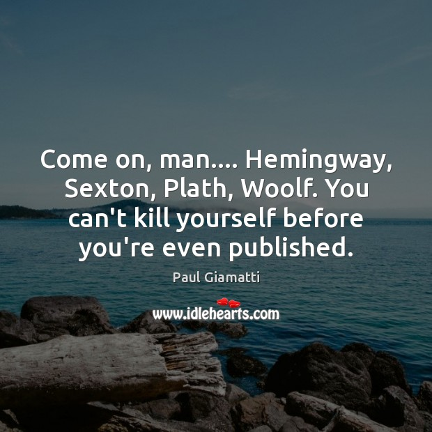 Come on, man…. Hemingway, Sexton, Plath, Woolf. You can't kill yourself before Image