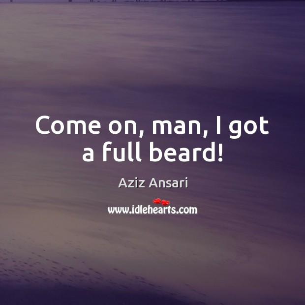 Come on, man, I got a full beard! Image