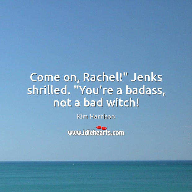 """Image, Come on, Rachel!"""" Jenks shrilled. """"You're a badass, not a bad witch!"""