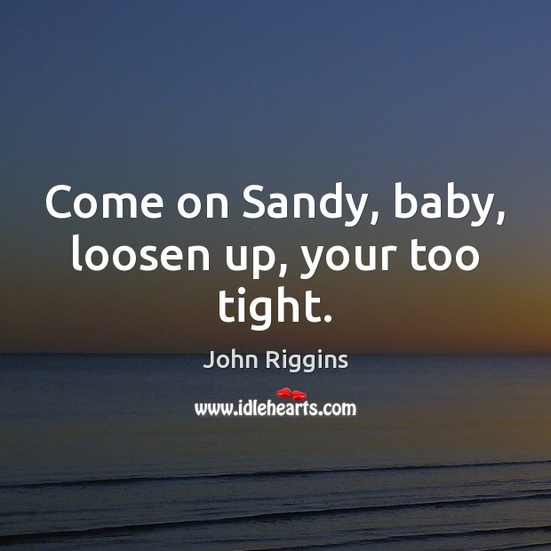 Come on Sandy, baby, loosen up, your too tight. Image