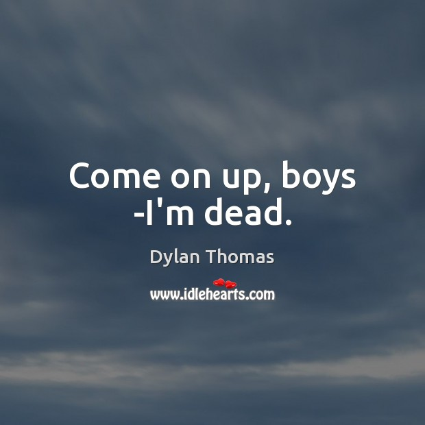 Come on up, boys -I'm dead. Dylan Thomas Picture Quote