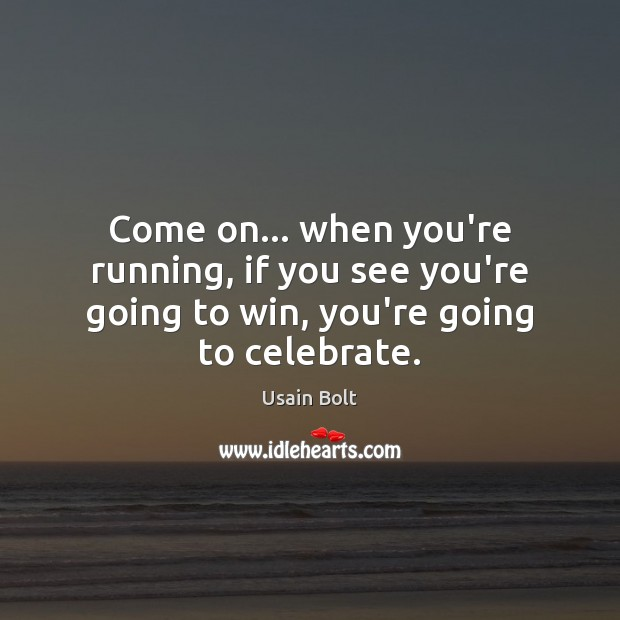 Come on… when you're running, if you see you're going to win, you're going to celebrate. Celebrate Quotes Image