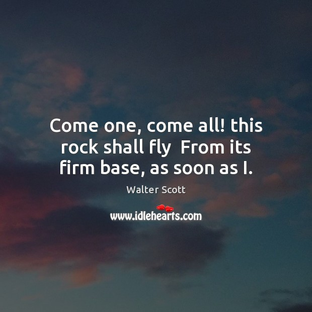 Come one, come all! this rock shall fly  From its firm base, as soon as I. Walter Scott Picture Quote