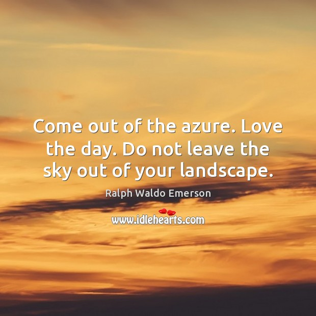 Come out of the azure. Love the day. Do not leave the sky out of your landscape. Ralph Waldo Emerson Picture Quote