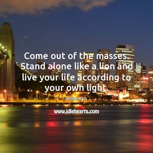 Come out of the masses. Stand alone like a lion and live Rajneesh Picture Quote