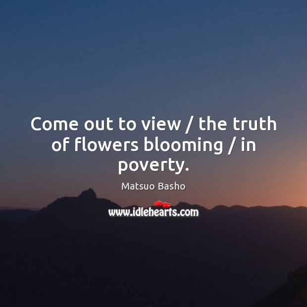 Come out to view / the truth of flowers blooming / in poverty. Matsuo Basho Picture Quote
