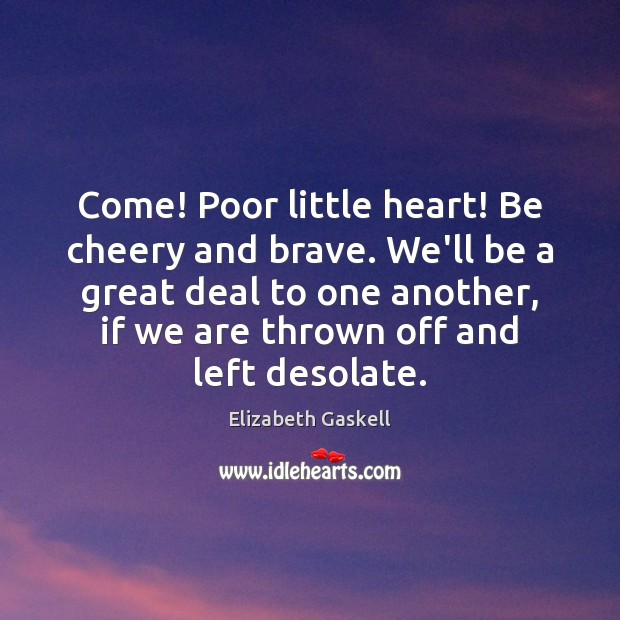 Come! Poor little heart! Be cheery and brave. We'll be a great Elizabeth Gaskell Picture Quote