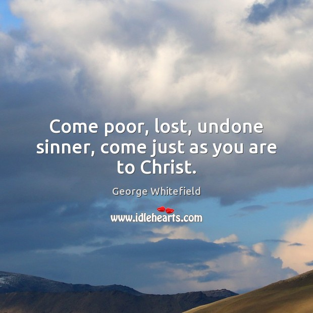 Come poor, lost, undone sinner, come just as you are to Christ. Image