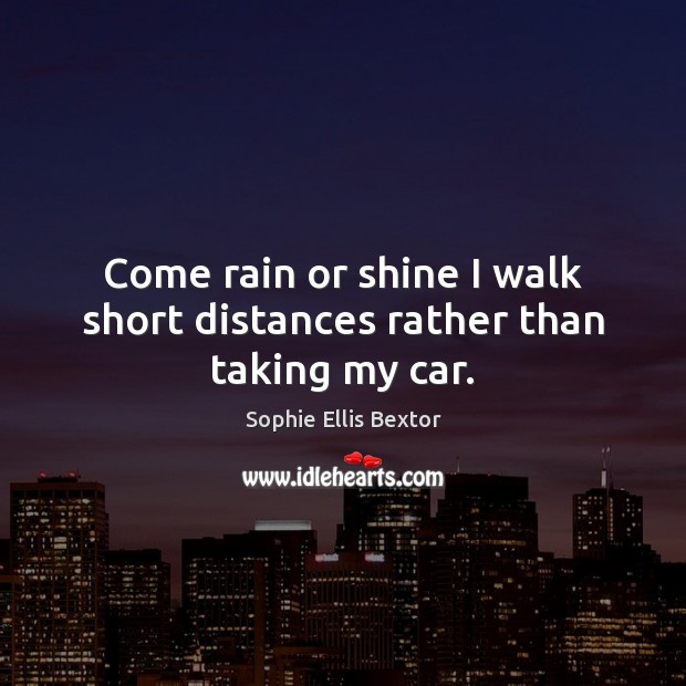 Come rain or shine I walk short distances rather than taking my car. Sophie Ellis Bextor Picture Quote