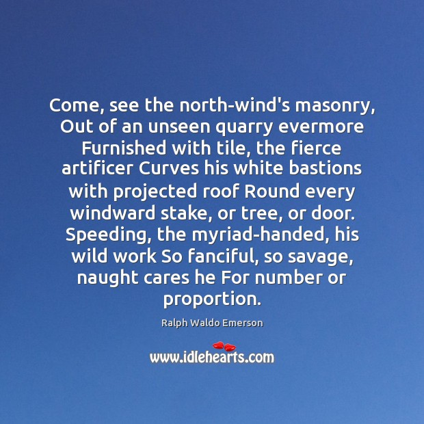 Come, see the north-wind's masonry, Out of an unseen quarry evermore Furnished Image