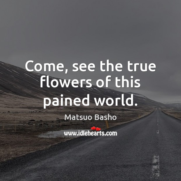 Come, see the true flowers of this pained world. Matsuo Basho Picture Quote