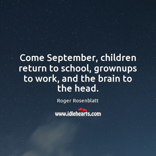 Come September, children return to school, grownups to work, and the brain to the head. Image