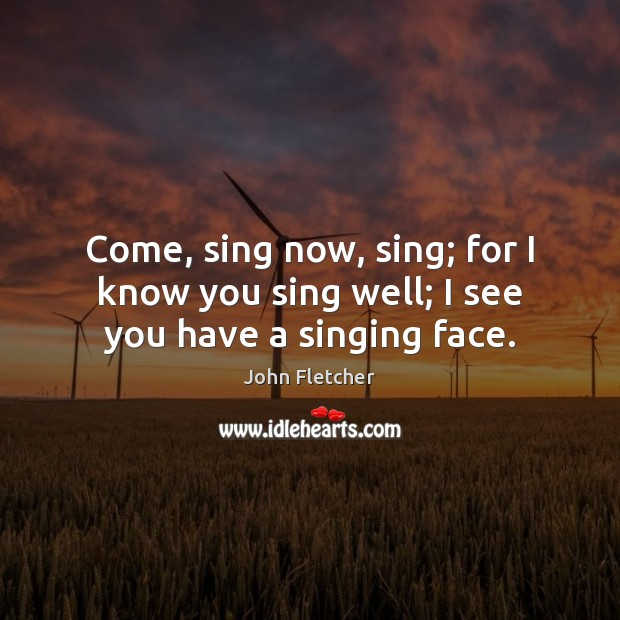 Come, sing now, sing; for I know you sing well; I see you have a singing face. Image