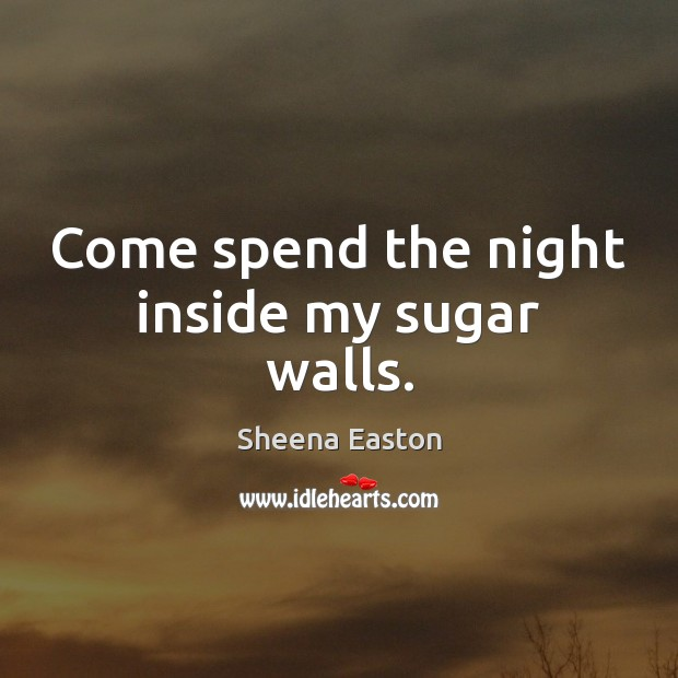 Come spend the night inside my sugar walls. Sheena Easton Picture Quote
