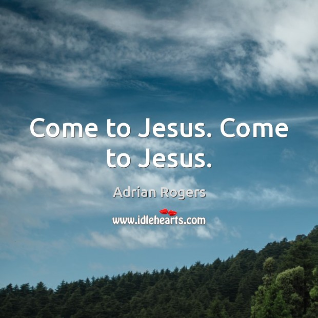 Come to Jesus. Come to Jesus. Adrian Rogers Picture Quote