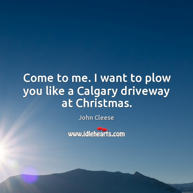 Image, Come to me. I want to plow you like a calgary driveway at christmas.