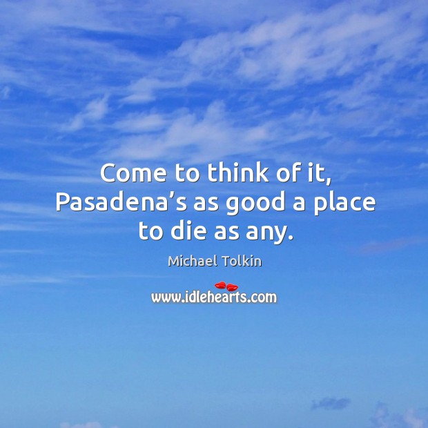 Come to think of it, pasadena's as good a place to die as any. Image