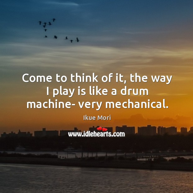 Come to think of it, the way I play is like a drum machine- very mechanical. Ikue Mori Picture Quote
