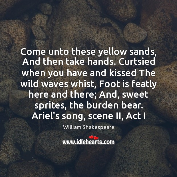 Come unto these yellow sands, And then take hands. Curtsied when you Image