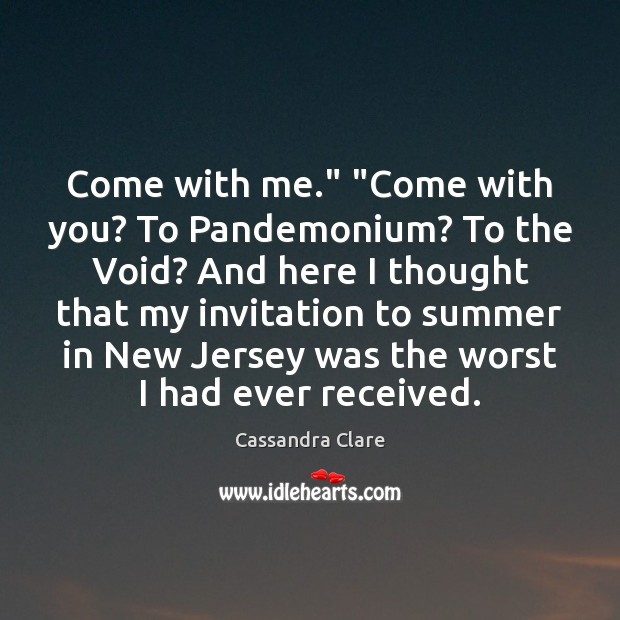 "Come with me."" ""Come with you? To Pandemonium? To the Void? And Image"